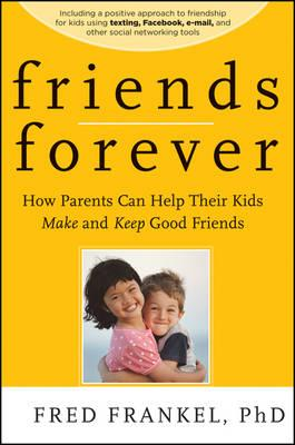 Friends Forever - How Parents Can Help Their Kids Make and Keep Good Friends